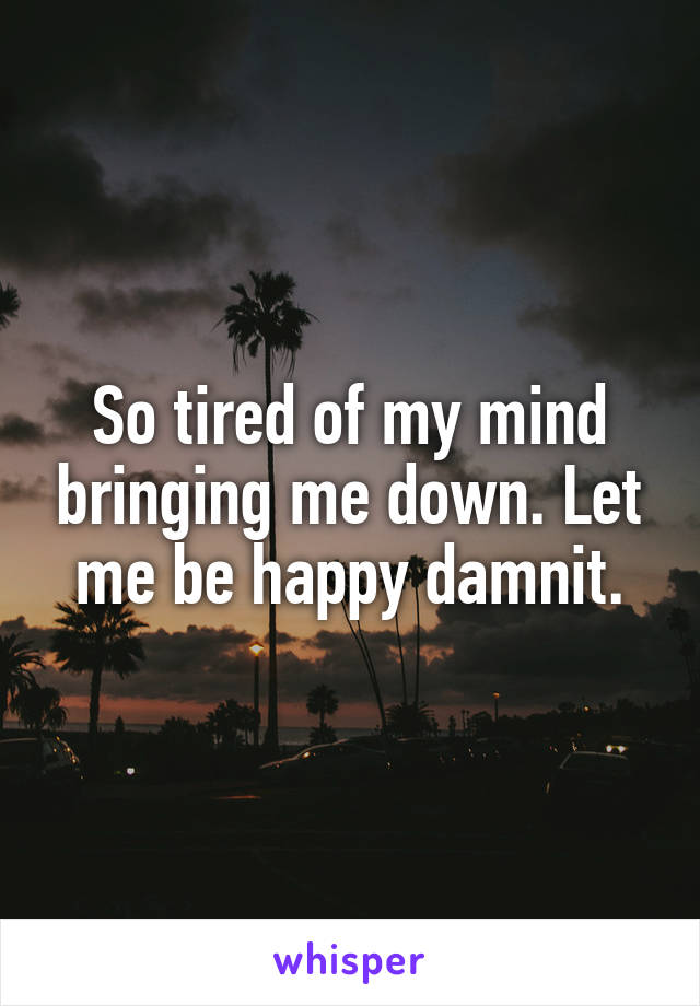 So tired of my mind bringing me down. Let me be happy damnit.