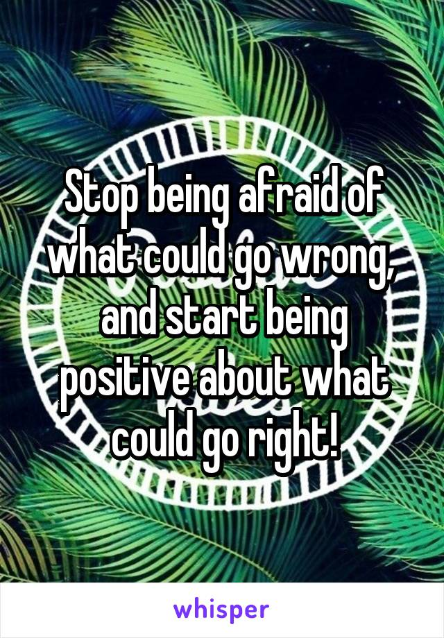 Stop being afraid of what could go wrong,  and start being positive about what could go right!