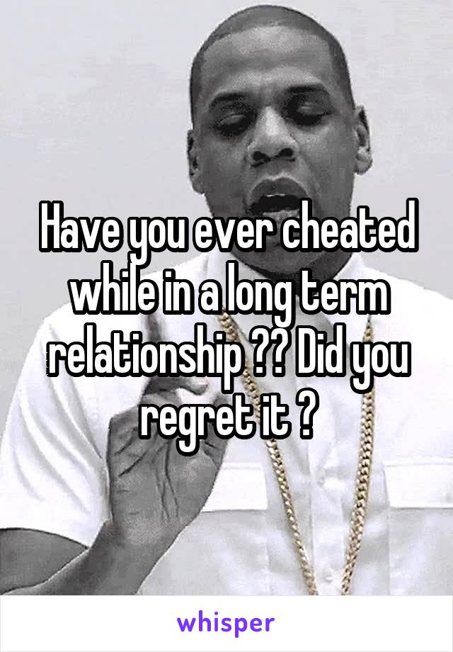 Have you ever cheated while in a long term relationship ?? Did you regret it ?