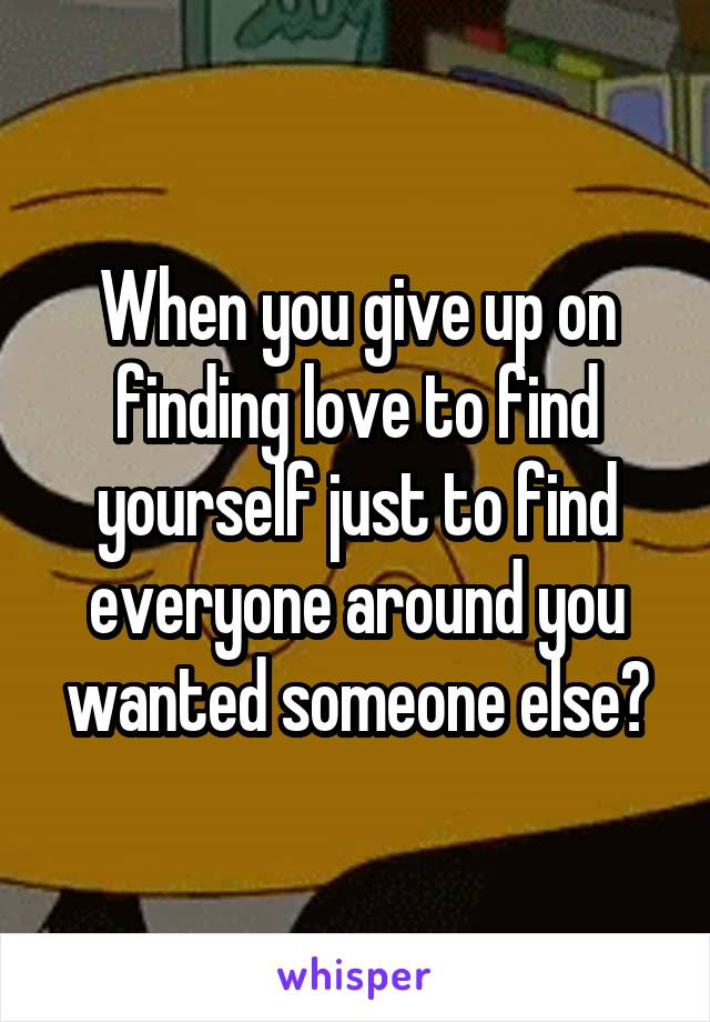 When you give up on finding love to find yourself just to find everyone around you wanted someone else?
