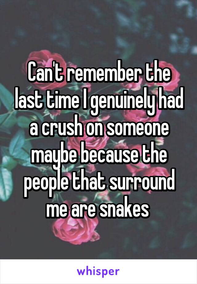 Can't remember the last time I genuinely had a crush on someone maybe because the people that surround me are snakes
