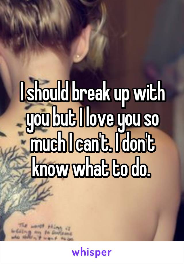 I should break up with you but I love you so much I can't. I don't know what to do.