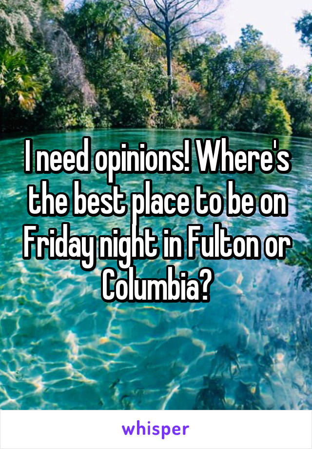 I need opinions! Where's the best place to be on Friday night in Fulton or Columbia?
