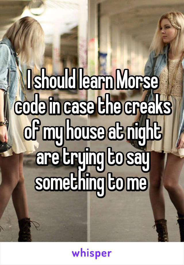 I should learn Morse code in case the creaks of my house at night are trying to say something to me