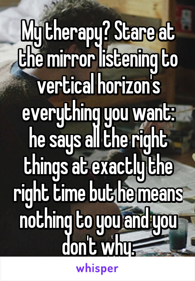 My therapy? Stare at the mirror listening to vertical horizon's everything you want: he says all the right things at exactly the right time but he means nothing to you and you don't why.