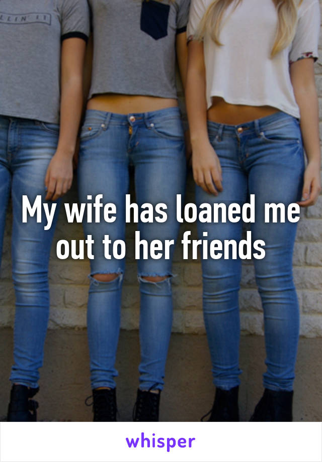My wife has loaned me out to her friends