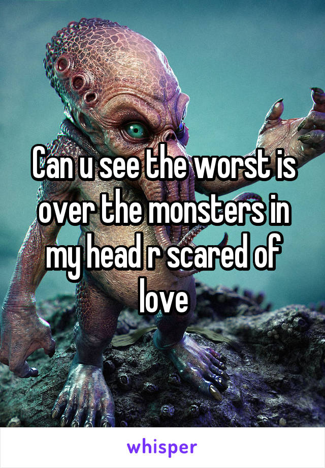 Can u see the worst is over the monsters in my head r scared of love