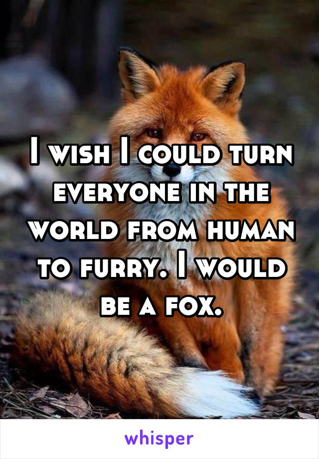 I wish I could turn everyone in the world from human to furry. I would be a fox.