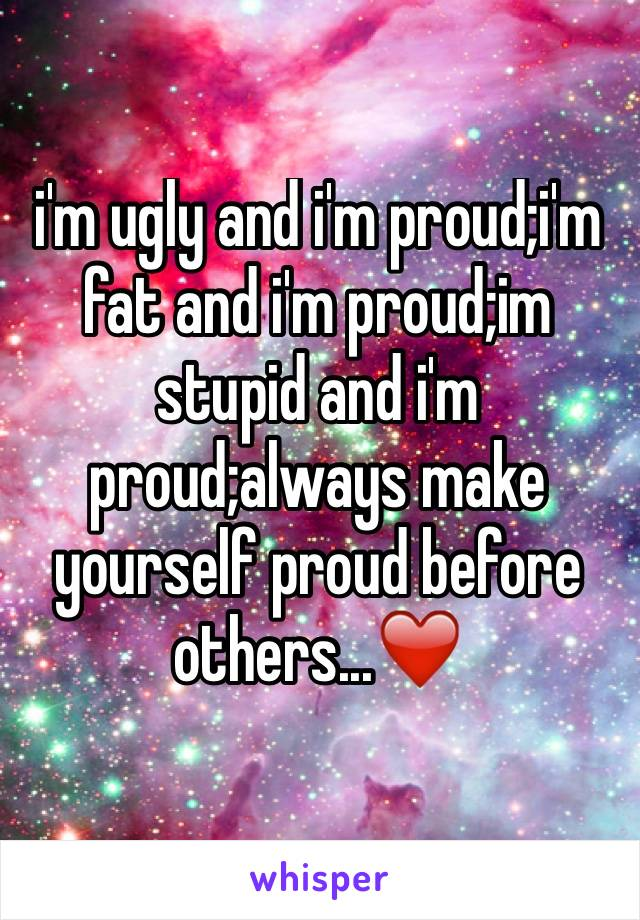 i'm ugly and i'm proud;i'm fat and i'm proud;im stupid and i'm proud;always make yourself proud before others...❤️