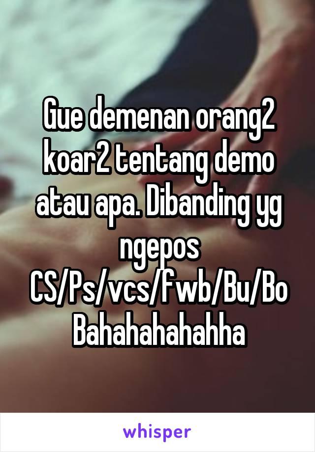 Gue demenan orang2 koar2 tentang demo atau apa. Dibanding yg ngepos CS/Ps/vcs/fwb/Bu/Bo Bahahahahahha