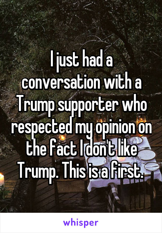 I just had a conversation with a Trump supporter who respected my opinion on the fact I don't like Trump. This is a first.