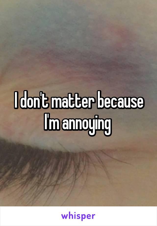 I don't matter because I'm annoying