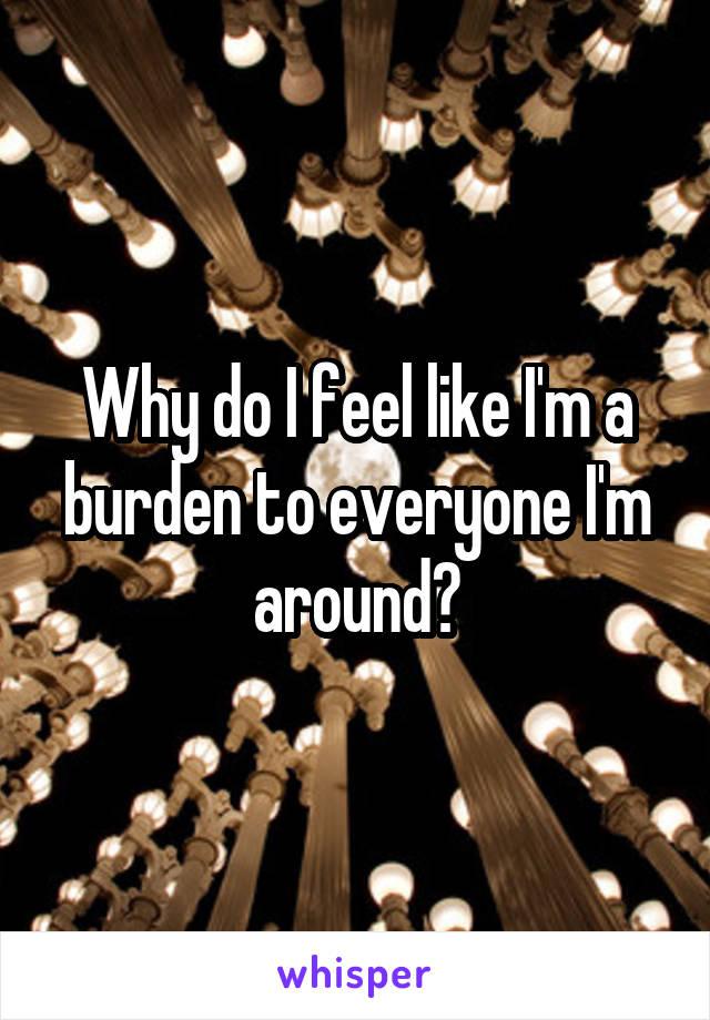 Why do I feel like I'm a burden to everyone I'm around?