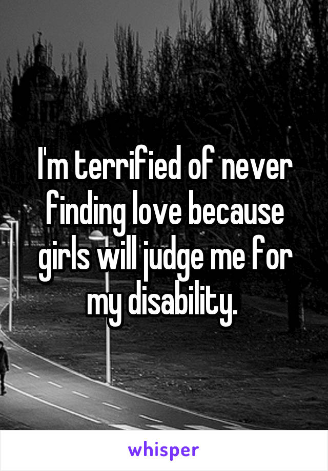 I'm terrified of never finding love because girls will judge me for my disability.