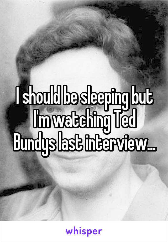 I should be sleeping but I'm watching Ted Bundys last interview...