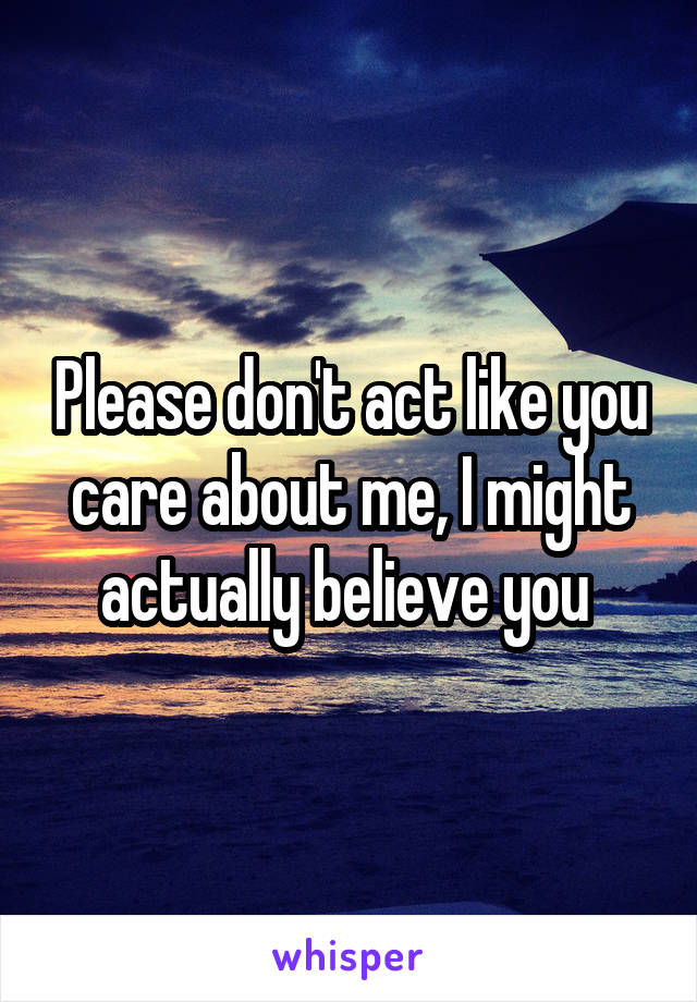 Please don't act like you care about me, I might actually believe you