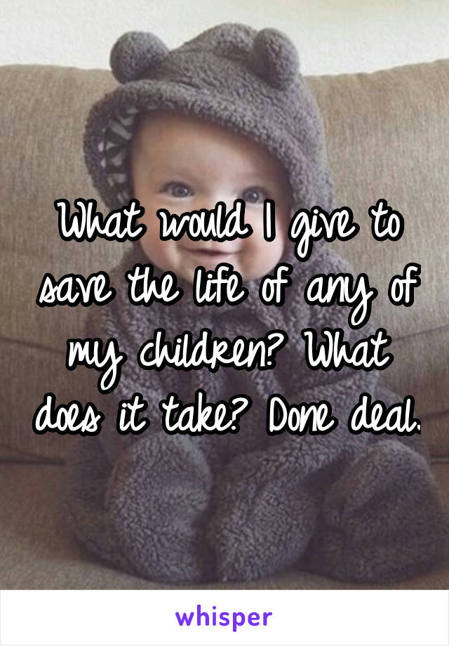 What would I give to save the life of any of my children? What does it take? Done deal.