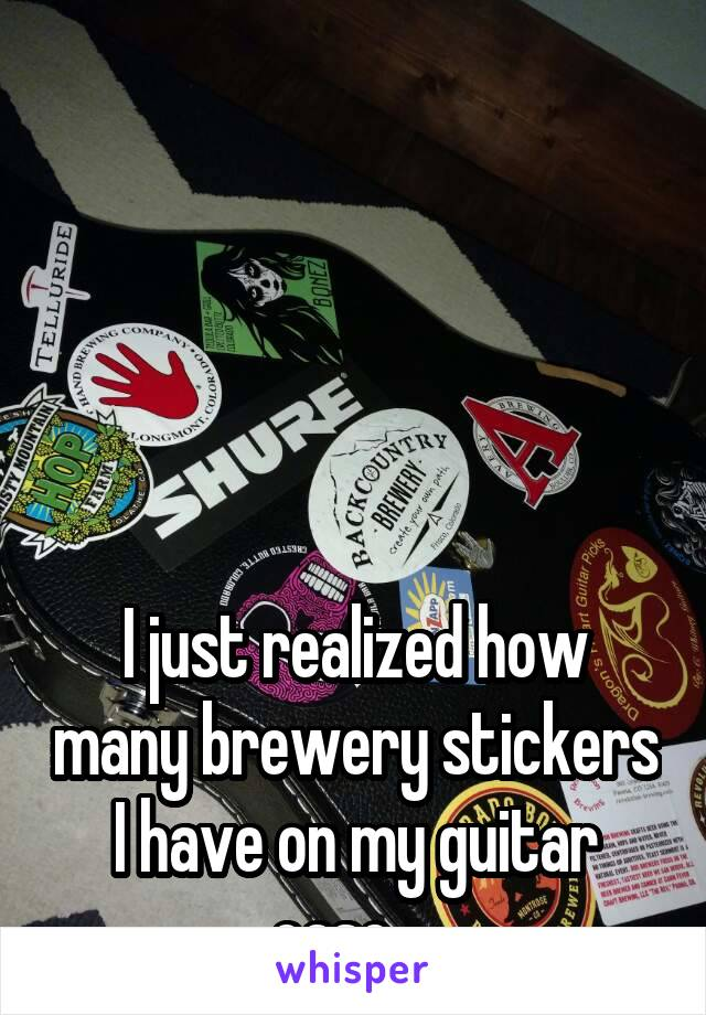I just realized how many brewery stickers I have on my guitar case...