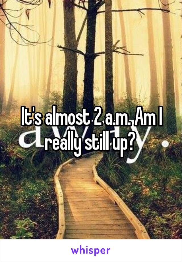 It's almost 2 a.m. Am I really still up?