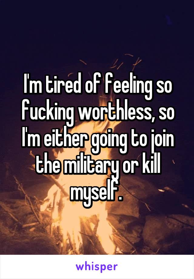 I'm tired of feeling so fucking worthless, so I'm either going to join the military or kill myself.