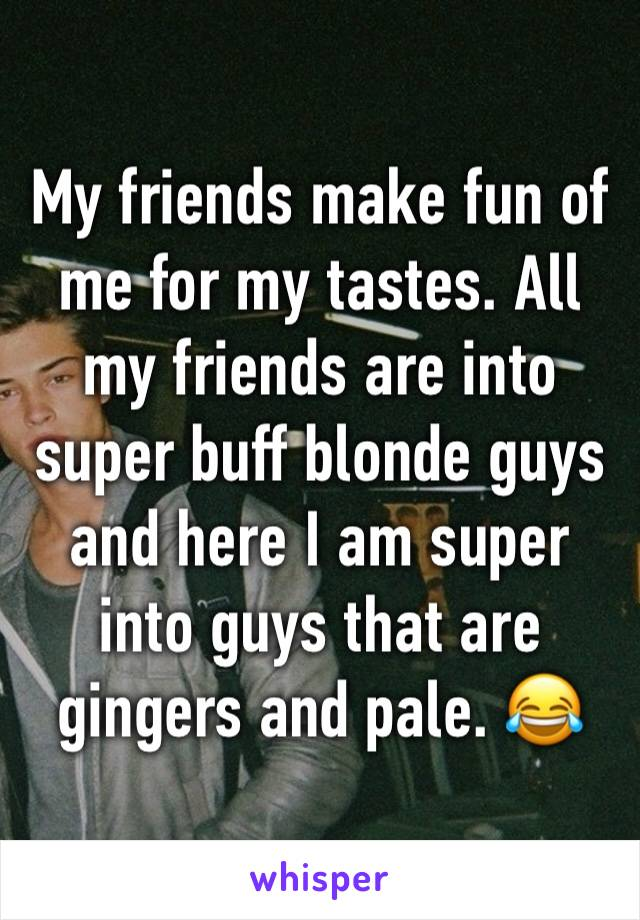 My friends make fun of me for my tastes. All my friends are into super buff blonde guys and here I am super into guys that are gingers and pale. 😂