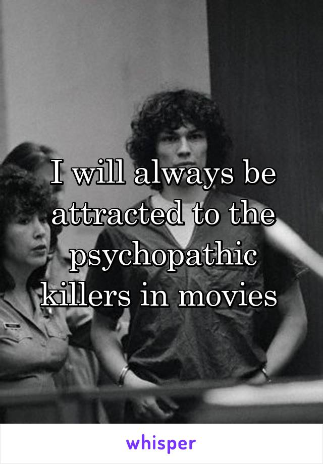 I will always be attracted to the psychopathic killers in movies