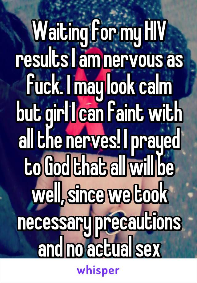 Waiting for my HIV results I am nervous as fuck. I may look calm but girl I can faint with all the nerves! I prayed to God that all will be well, since we took necessary precautions and no actual sex