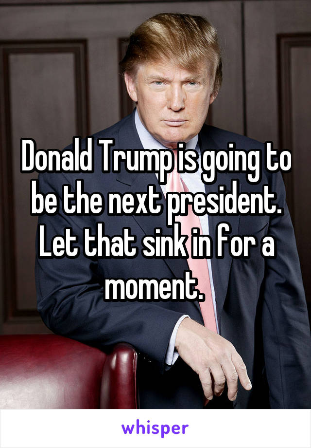 Donald Trump is going to be the next president. Let that sink in for a moment.