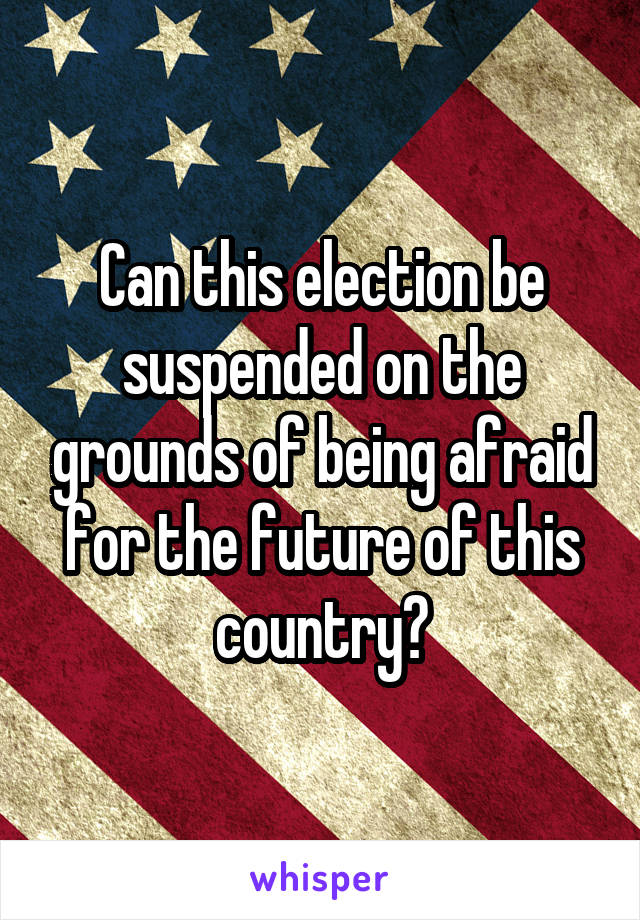 Can this election be suspended on the grounds of being afraid for the future of this country?