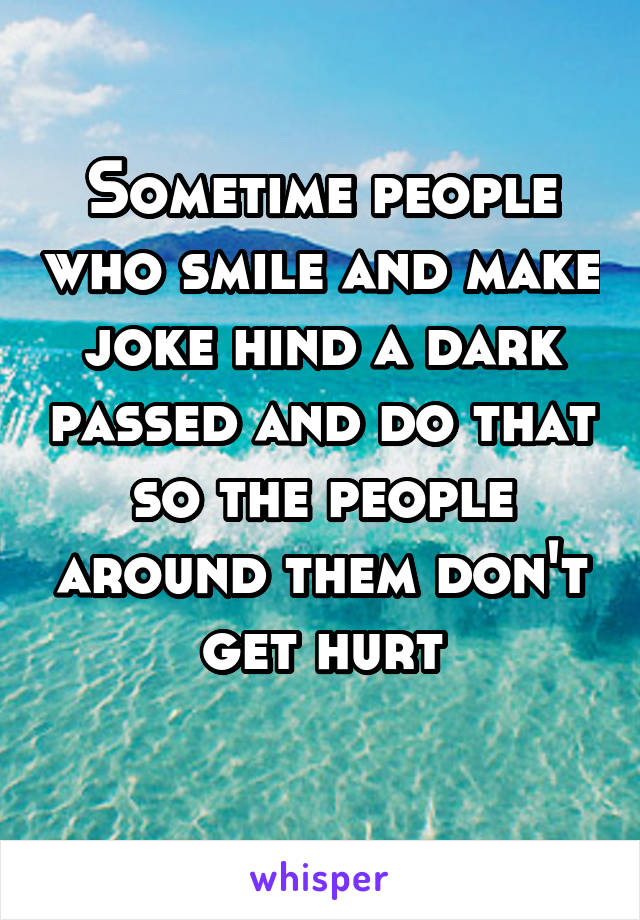 Sometime people who smile and make joke hind a dark passed and do that so the people around them don't get hurt