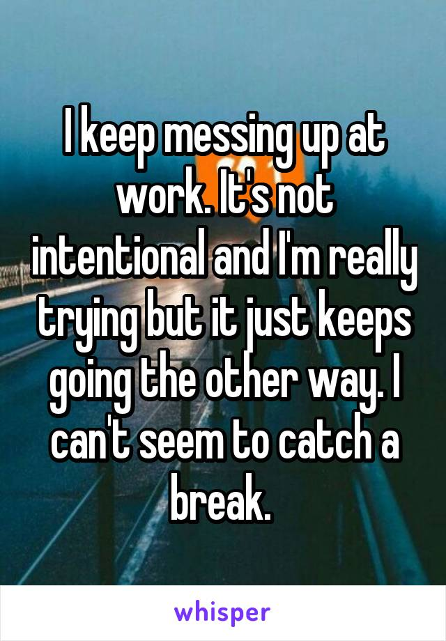 I keep messing up at work. It's not intentional and I'm really trying but it just keeps going the other way. I can't seem to catch a break.