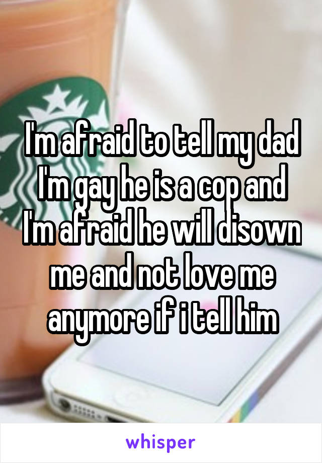 I'm afraid to tell my dad I'm gay he is a cop and I'm afraid he will disown me and not love me anymore if i tell him