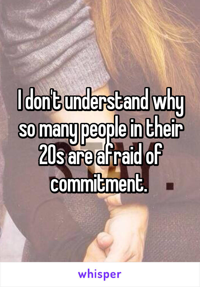 I don't understand why so many people in their 20s are afraid of commitment.