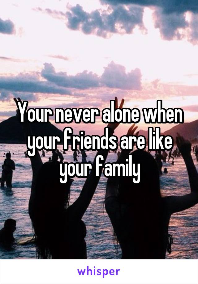 Your never alone when your friends are like your family