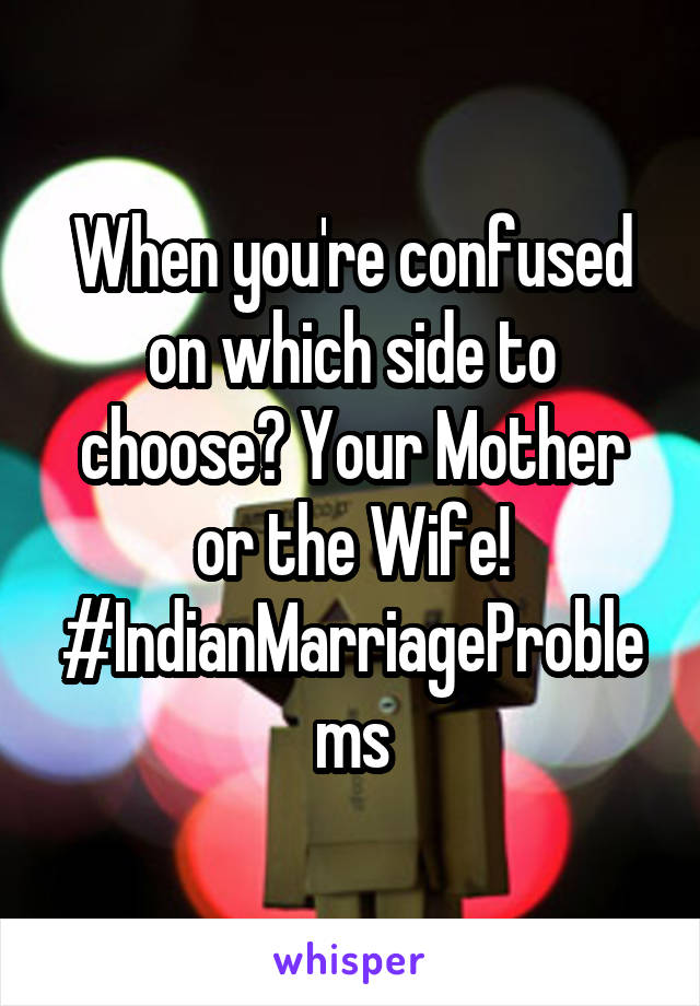When you're confused on which side to choose? Your Mother or the Wife! #IndianMarriageProblems