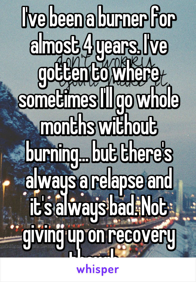 I've been a burner for almost 4 years. I've gotten to where sometimes I'll go whole months without burning... but there's always a relapse and it's always bad. Not giving up on recovery though...