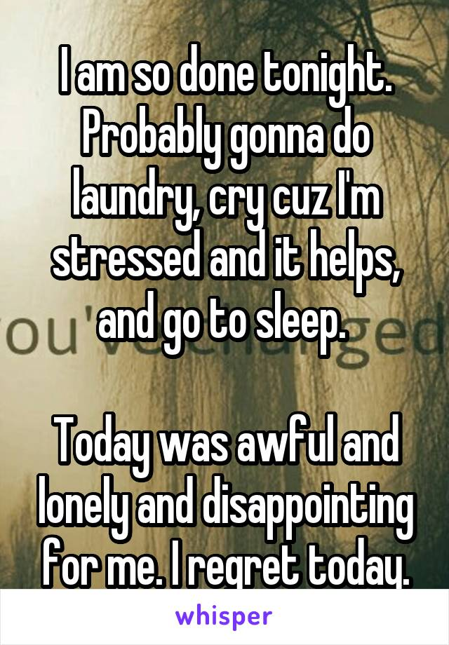 I am so done tonight. Probably gonna do laundry, cry cuz I'm stressed and it helps, and go to sleep.   Today was awful and lonely and disappointing for me. I regret today.