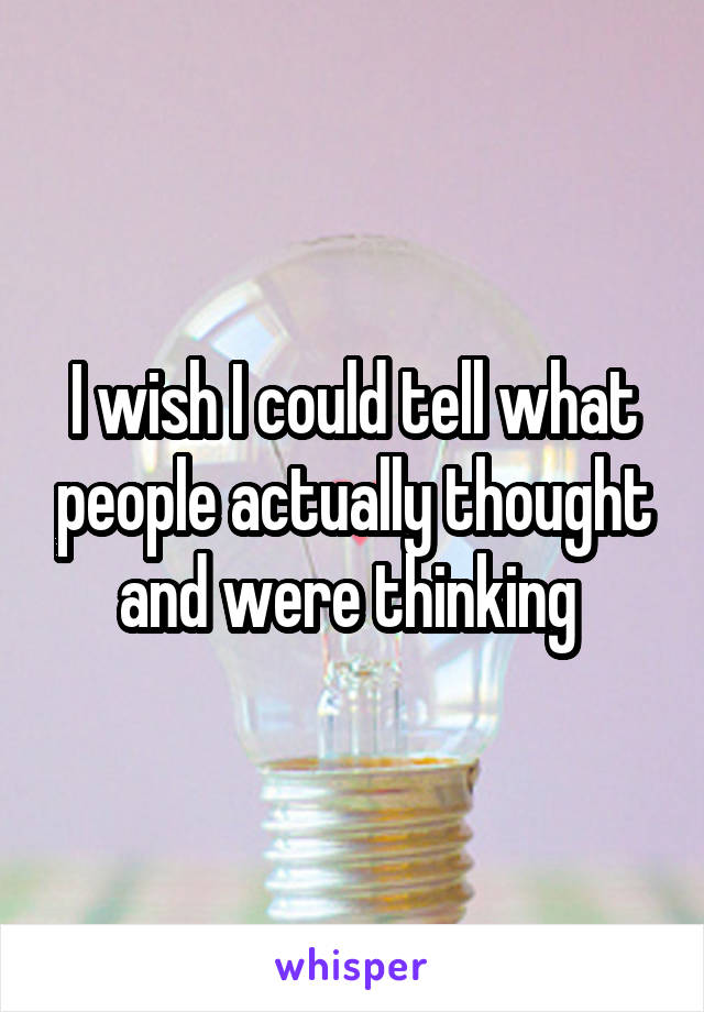 I wish I could tell what people actually thought and were thinking