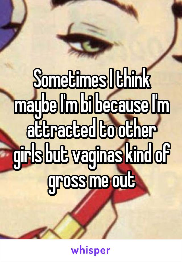 Sometimes I think maybe I'm bi because I'm attracted to other girls but vaginas kind of gross me out
