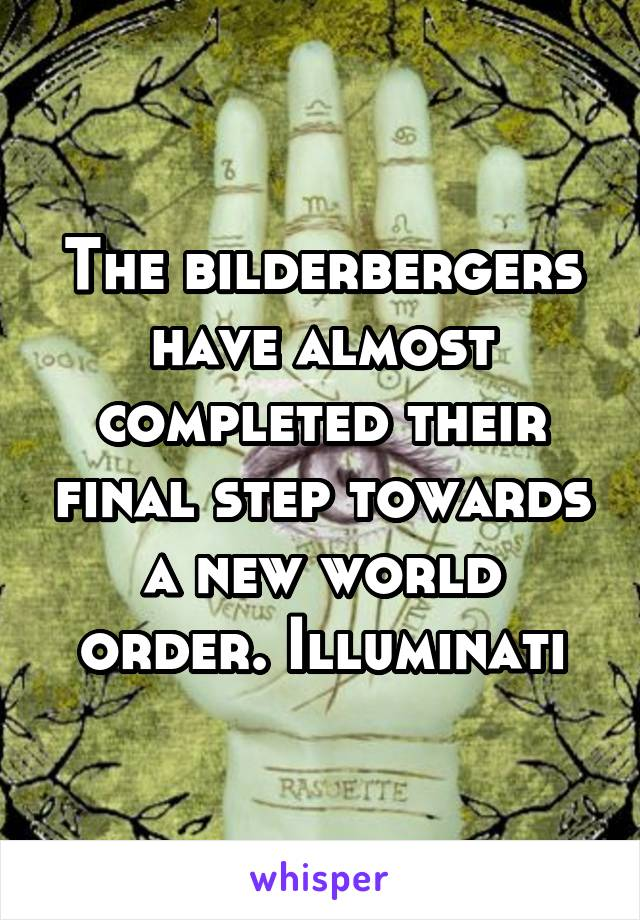 The bilderbergers have almost completed their final step towards a new world order. Illuminati