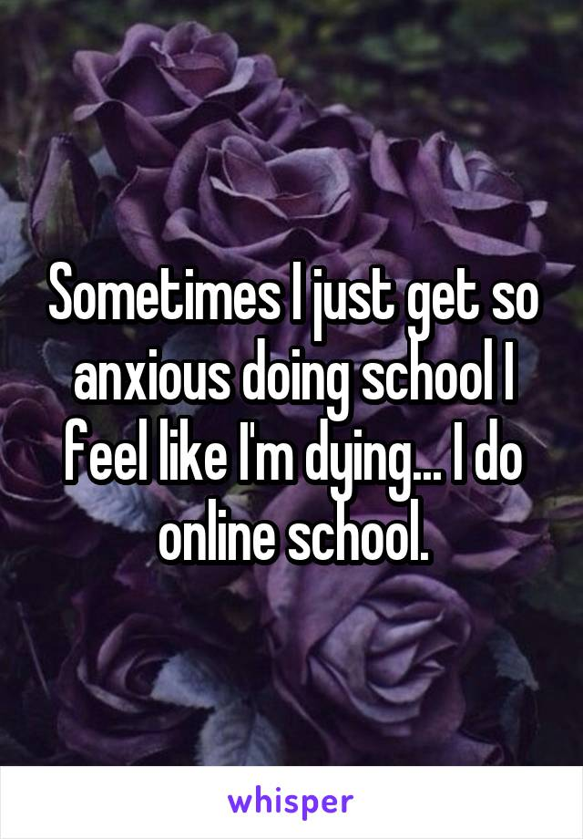 Sometimes I just get so anxious doing school I feel like I'm dying... I do online school.