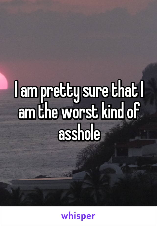 I am pretty sure that I am the worst kind of asshole