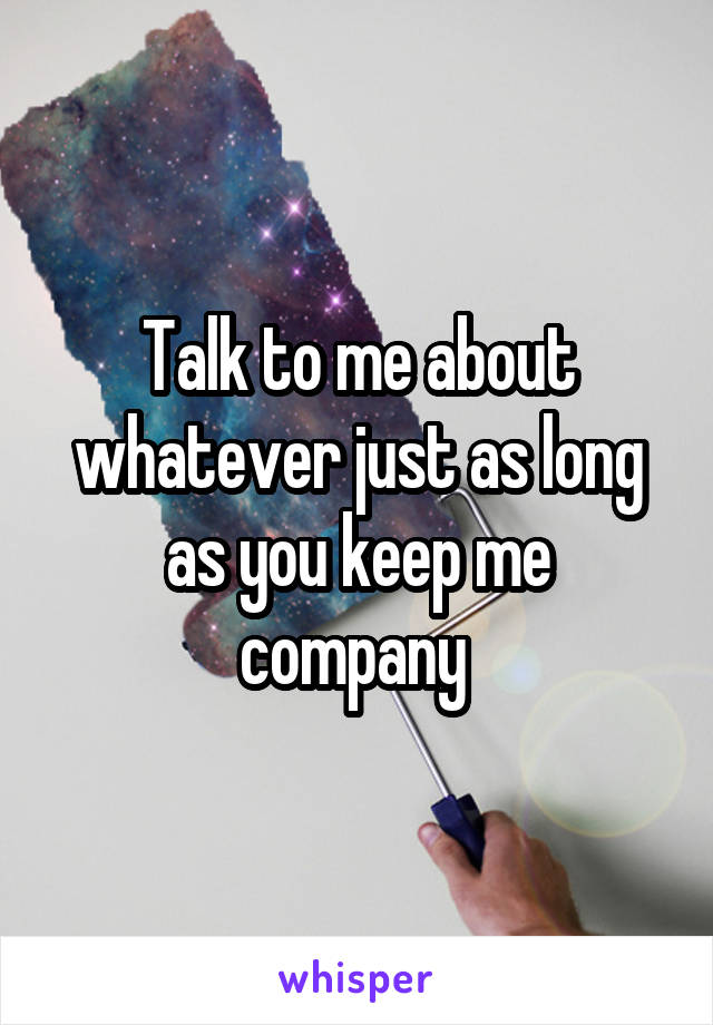 Talk to me about whatever just as long as you keep me company