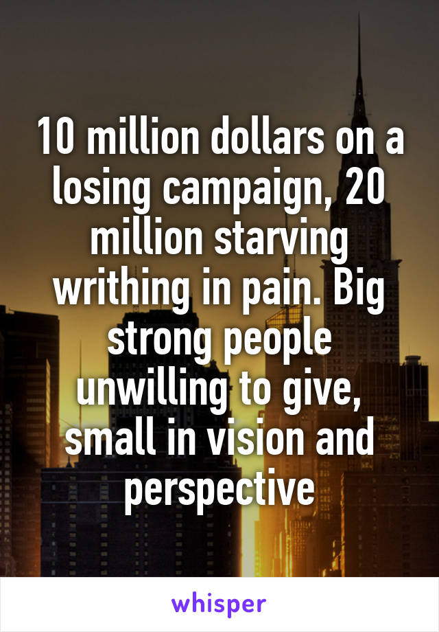 10 million dollars on a losing campaign, 20 million starving writhing in pain. Big strong people unwilling to give, small in vision and perspective