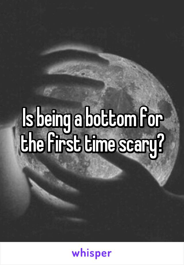 Is being a bottom for the first time scary?