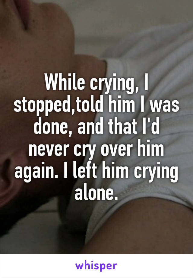 While crying, I stopped,told him I was done, and that I'd never cry over him again. I left him crying alone.