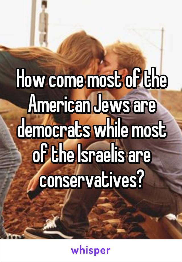 How come most of the American Jews are democrats while most of the Israelis are conservatives?