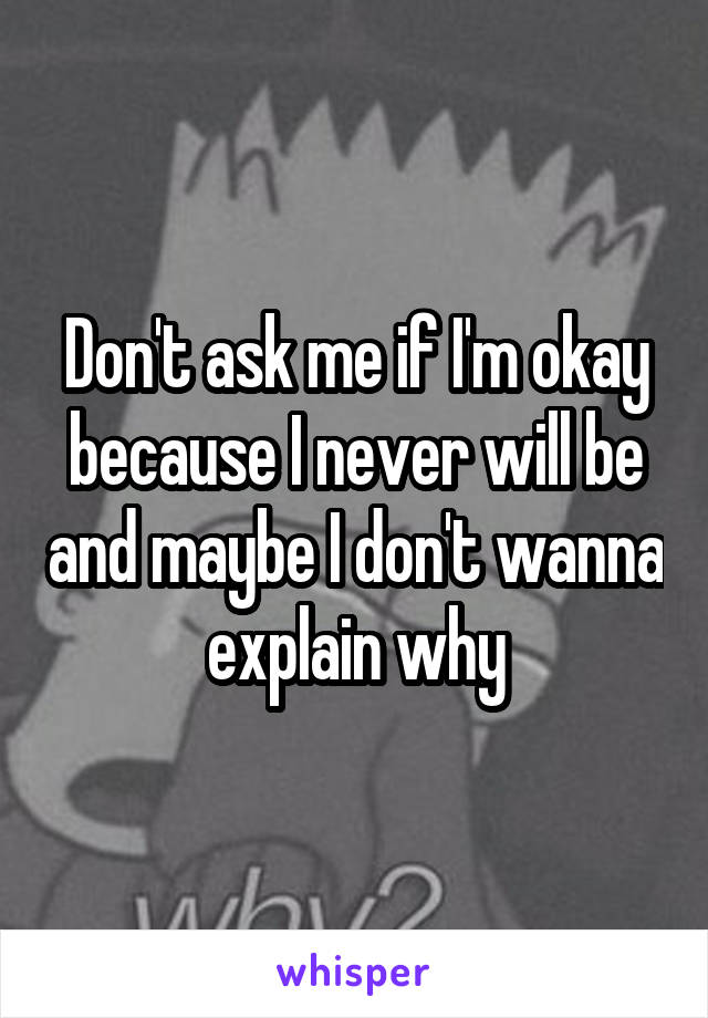 Don't ask me if I'm okay because I never will be and maybe I don't wanna explain why
