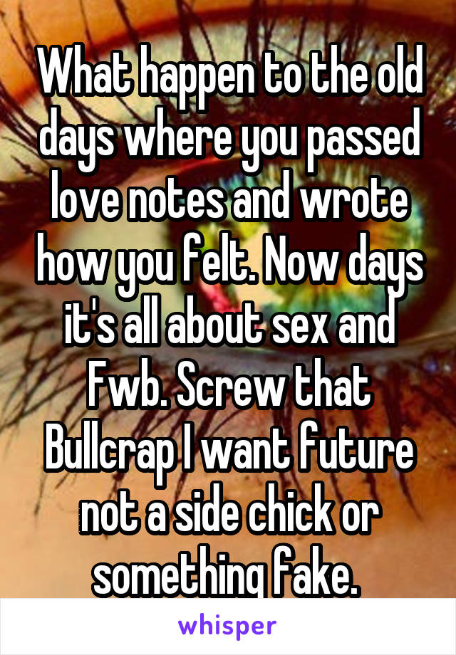 What happen to the old days where you passed love notes and wrote how you felt. Now days it's all about sex and Fwb. Screw that Bullcrap I want future not a side chick or something fake.