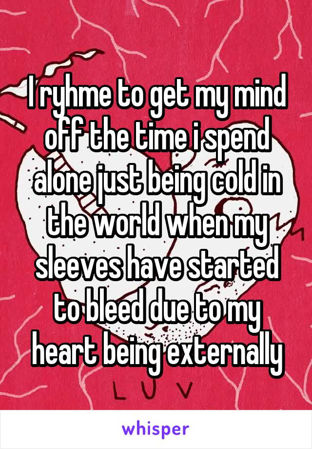 I ryhme to get my mind off the time i spend alone just being cold in the world when my sleeves have started to bleed due to my heart being externally